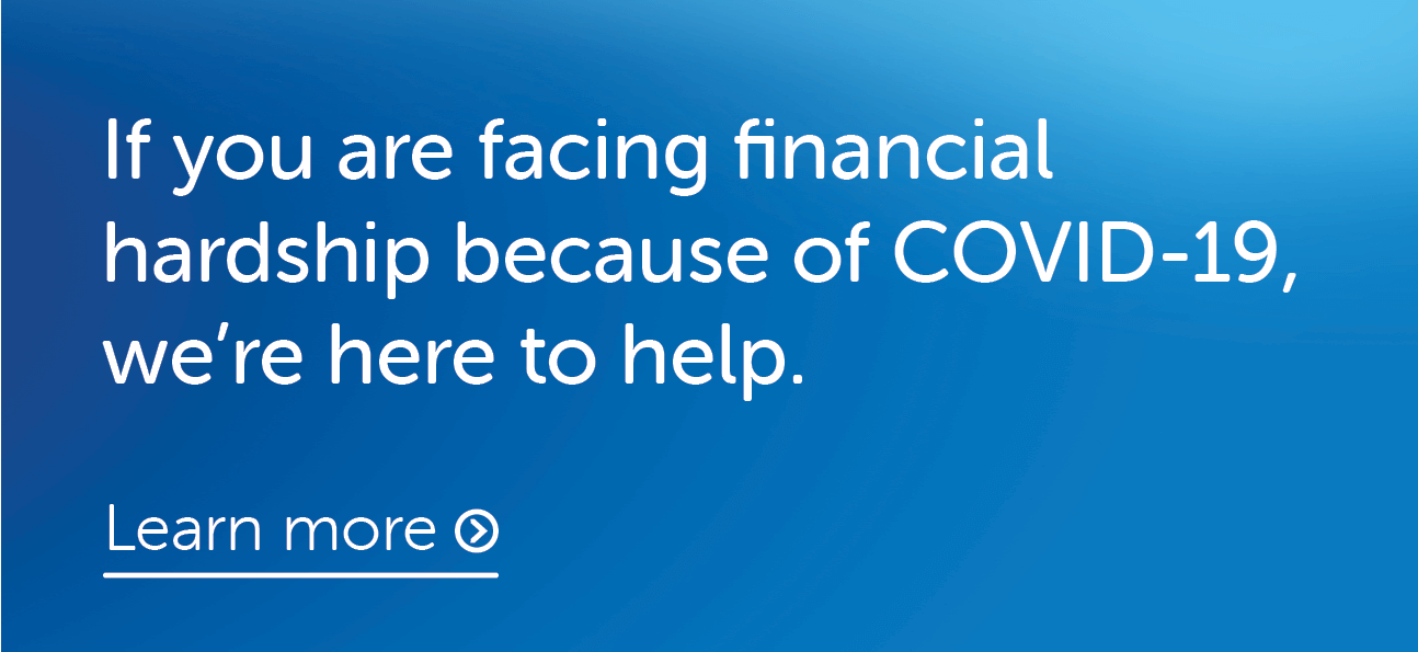 If you are facing financial hardship because of COVID-19, we're here to help. Learn more.