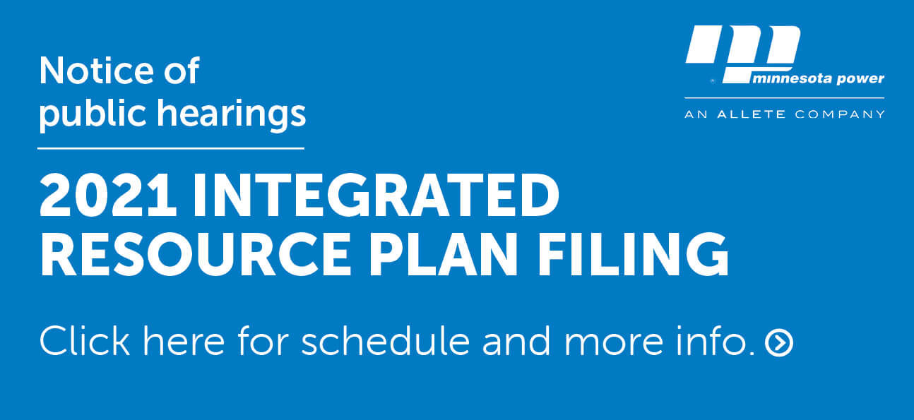 Notice of public hearings. 2021 Integrated Resource Plan Filing. Click here for schedule and more info.