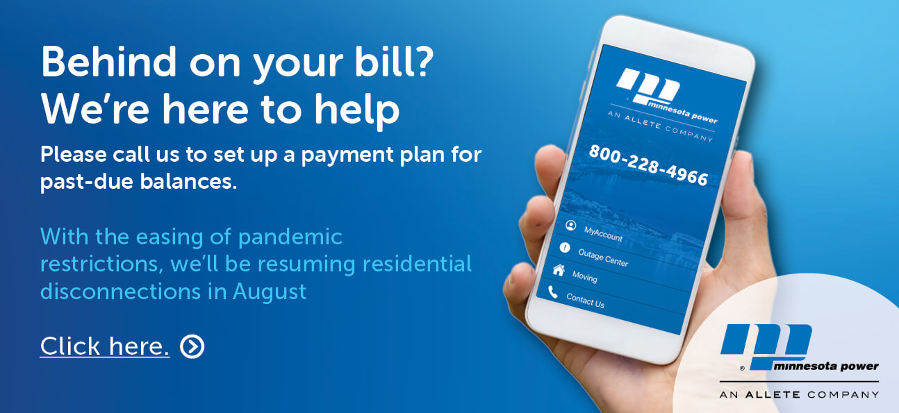 Behind on your bill? We're here to help. Please call us to set up a payment plan for past-due balances. With the easing of pandemic restrictions, we'll be resuming residential disconnections in August. Click here.