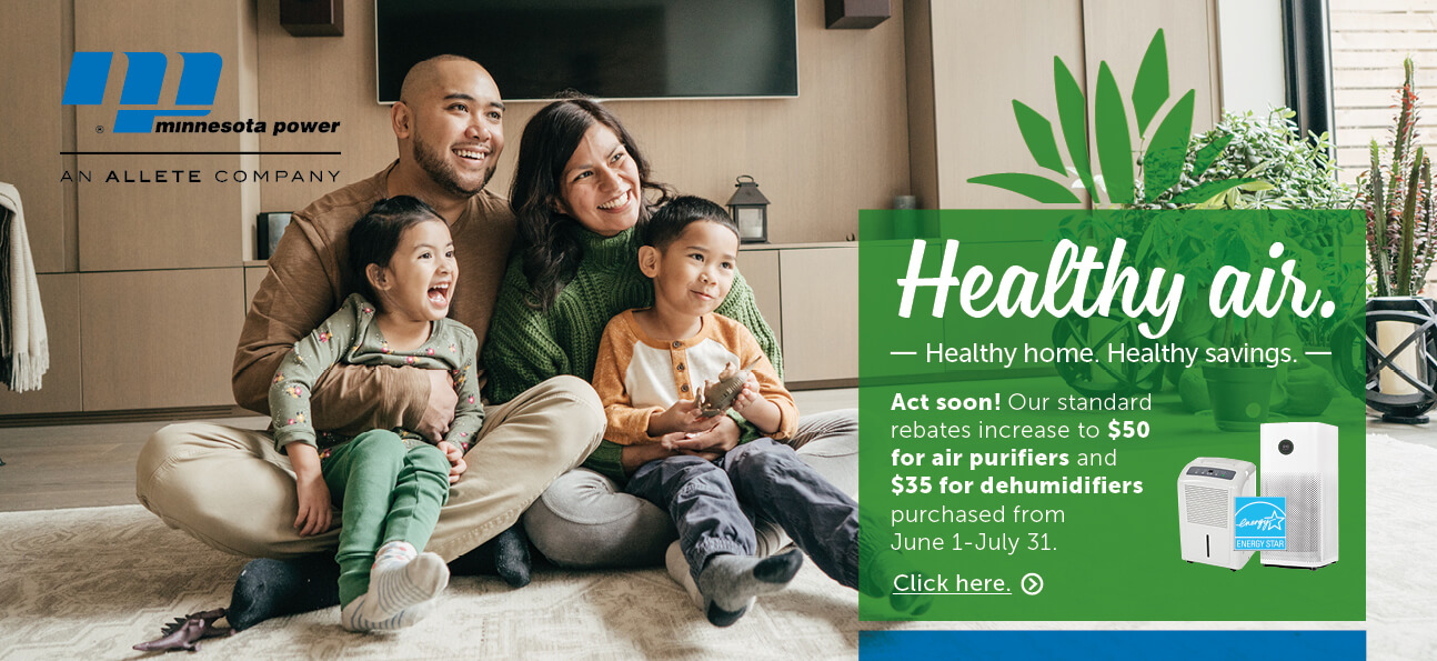 Healthy air. Healthy home. Healthy savings. Act soon! Our standard rebates increase to $50 for air purifiers and $35 for dehumidifiers purchased from June 1-July 31. Click here.