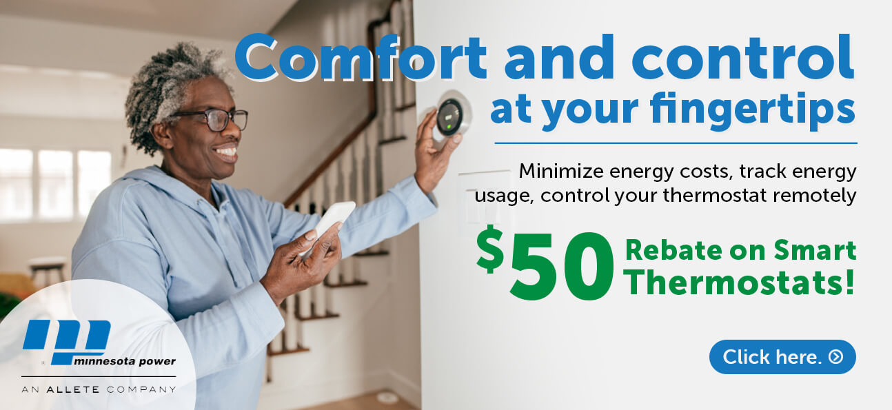 Comfort and control at your fingertips. Minimize energy costs, track energy usage, control your thermostat remotely. $50 rebates on smart thermostats! Click here.